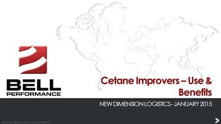© 2013 BELL PERFORMANCE INC. ALL RIGHTS RESERVED. Cetane Improvers – Use & Benefits NEW DIMENSION LOGISTICS - JANUARY 2015.