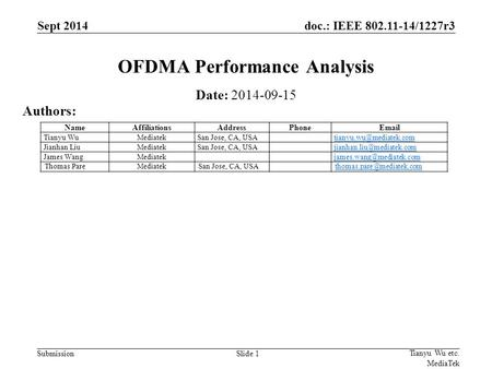 Doc.: IEEE 802.11-14/1227r3 SubmissionSlide 1 OFDMA Performance Analysis Date: 2014-09-15 Authors: Tianyu Wu etc. MediaTek Sept 2014 NameAffiliationsAddressPhoneEmail.