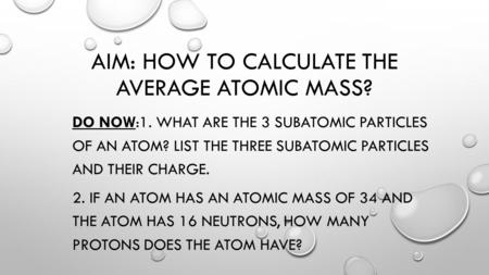 AIM: HOW TO CALCULATE THE AVERAGE ATOMIC MASS? DO NOW:1. WHAT ARE THE 3 SUBATOMIC PARTICLES OF AN ATOM? LIST THE THREE SUBATOMIC PARTICLES AND THEIR CHARGE.
