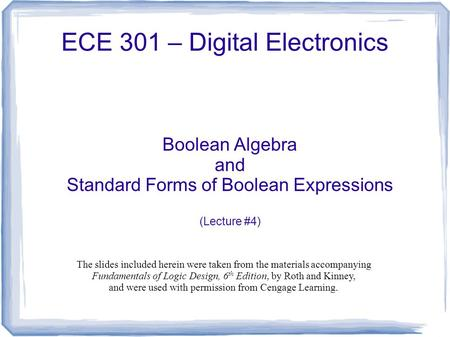 ECE 301 – Digital Electronics Boolean Algebra and Standard Forms of Boolean Expressions (Lecture #4) The slides included herein were taken from the materials.