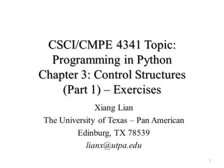 CSCI/CMPE 4341 Topic: Programming in Python Chapter 3: Control Structures (Part 1) – Exercises 1 Xiang Lian The University of Texas – Pan American Edinburg,