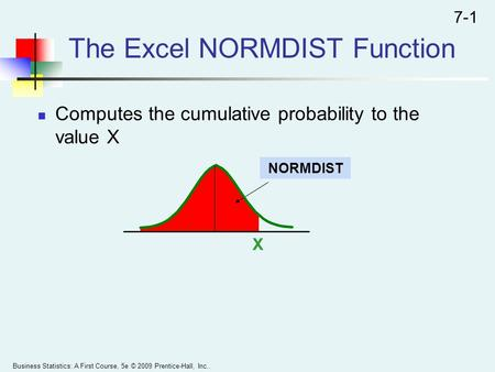 The Excel NORMDIST Function Computes the cumulative probability to the value X Business Statistics: A First Course, 5e © 2009 Prentice-Hall, Inc.. 7-1.