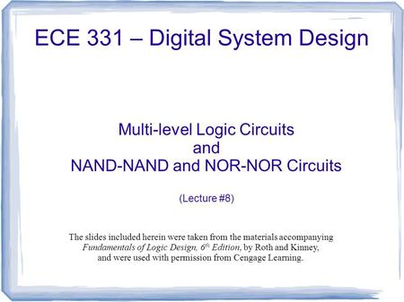 ECE 331 – Digital System Design Multi-level Logic Circuits and NAND-NAND and NOR-NOR Circuits (Lecture #8) The slides included herein were taken from the.