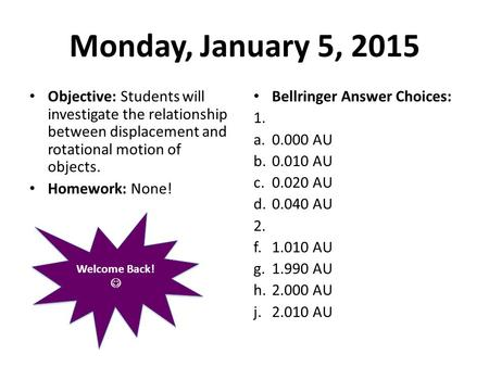 Monday, January 5, 2015 Objective: Students will investigate the relationship between displacement and rotational motion of objects. Homework: None! Bellringer.