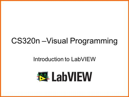 CS320n –Visual Programming Introduction to LabVIEW.