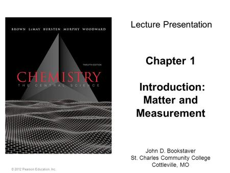 © 2012 Pearson Education, Inc. Chapter 1 Introduction: Matter and Measurement John D. Bookstaver St. Charles Community College Cottleville, MO Lecture.
