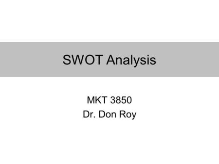 SWOT Analysis MKT 3850 Dr. Don Roy. What is SWOT? S trengths W eaknesses O pportunities T hreats SWOT reflects organization at a given point in time.