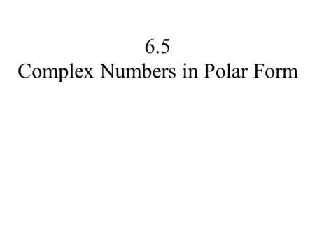 6.5 Complex Numbers in Polar Form. Copyright © 2014, 2010, 2007 Pearson Education, Inc. 2 Objectives: Plot complex number in the complex plane. Find the.