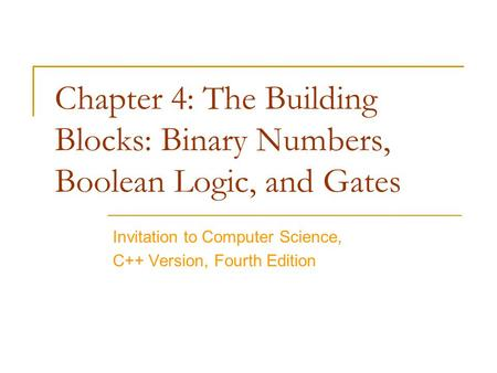 Chapter 4: The Building Blocks: Binary Numbers, Boolean Logic, and Gates Invitation to Computer Science, C++ Version, Fourth Edition.