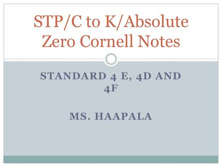 STANDARD 4 E, 4D AND 4F MS. HAAPALA STP/C to K/Absolute Zero Cornell Notes.
