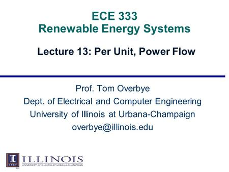 ECE 333 Renewable Energy Systems Lecture 13: Per Unit, Power Flow Prof. Tom Overbye Dept. of Electrical and Computer Engineering University of Illinois.