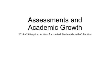 Assessments and Academic Growth 2014 –15 Required Actions for the LAP Student Growth Collection.