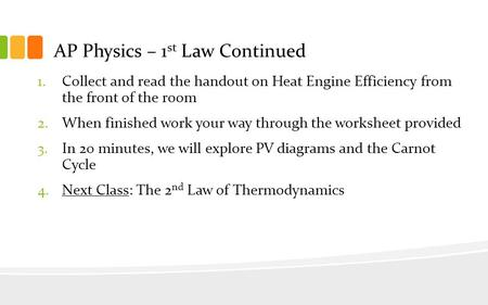 AP Physics – 1 st Law Continued 1.Collect and read the handout on Heat Engine Efficiency from the front of the room 2.When finished work your way through.