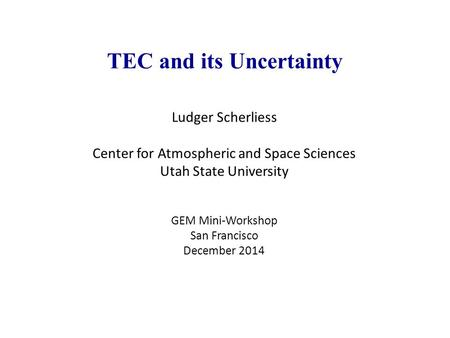 TEC and its Uncertainty Ludger Scherliess Center for Atmospheric and Space Sciences Utah State University GEM Mini-Workshop San Francisco December 2014.