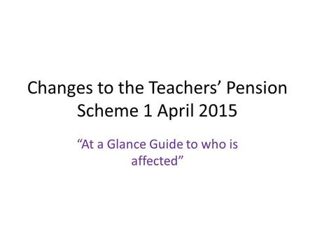 "Changes to the Teachers' Pension Scheme 1 April 2015 ""At a Glance Guide to who is affected"""