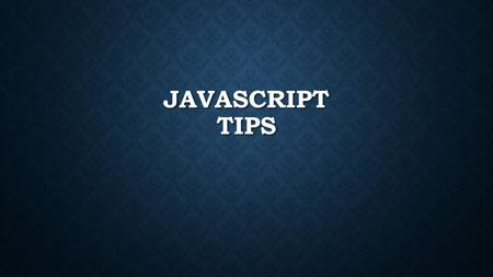 JAVASCRIPT TIPS. REMEMBER JAVASCRIPT IS VERY, VERY CASE SENSITIVE.