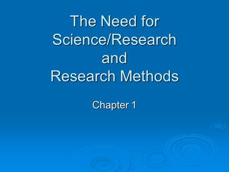 The Need for Science/Research and Research Methods Chapter 1.