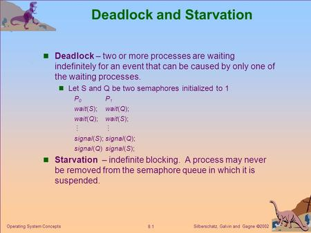 Silberschatz, Galvin and Gagne  2002 8.1 Operating System Concepts Deadlock and Starvation Deadlock – two or more processes are waiting indefinitely for.