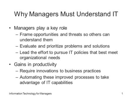 Why Managers Must Understand IT Managers play a key role –Frame opportunities and threats so others can understand them –Evaluate and prioritize problems.