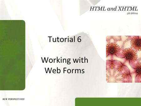 Tutorial 6 Working with Web Forms. XP Objectives Explore how Web forms interact with Web servers Create form elements Create field sets and legends Create.