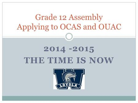 2014 -2015 THE TIME IS NOW Grade 12 Assembly Applying to OCAS and OUAC.