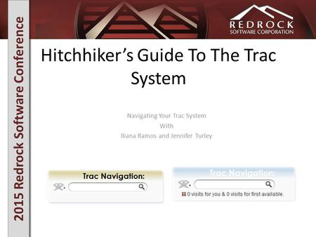 2015 Redrock Software Conference Hitchhiker's Guide To The Trac System Navigating Your Trac System With Iliana Ramos and Jennifer Turley.