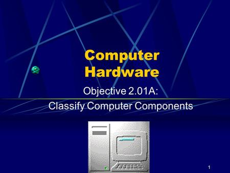 Objective 2.01A: Classify Computer Components