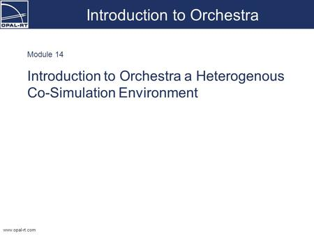 Www.opal-rt.com Introduction to Orchestra Module 14 Introduction to Orchestra a Heterogenous Co-Simulation Environment.