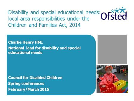 Disability and special educational needs: local area responsibilities under the Children and Families Act, 2014 Charlie Henry HMI National lead for disability.