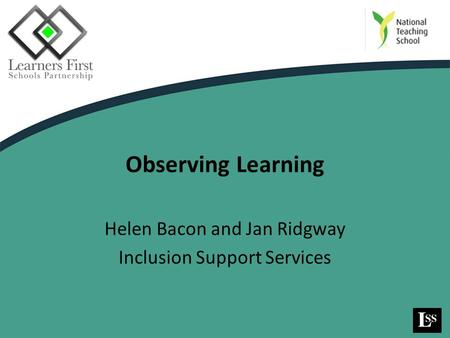 Observing Learning Helen Bacon and Jan Ridgway Inclusion Support Services.