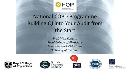 National COPD Programme Building QI into Your Audit from the Start Prof. Mike Roberts Royal College of Physicians Barts Health/ UCLPartners On behalf of.