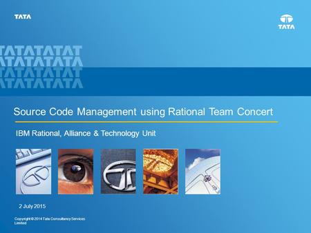 1 Copyright © 2014 Tata Consultancy Services Limited Source Code Management using Rational Team Concert IBM Rational, Alliance & Technology Unit 2 July.