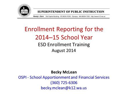 Enrollment Reporting for the 2014 – 15 School Year ESD Enrollment Training August 2014 Becky McLean OSPI - School Apportionment and Financial Services.