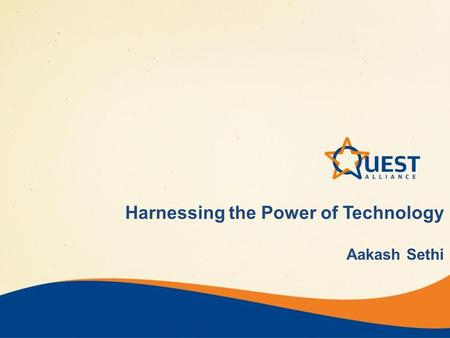 Harnessing the Power of Technology Aakash Sethi. Quest Alliance Snapshot Founded in 2005 Research, Innovation & Advocacy in QUality Education & Skills.