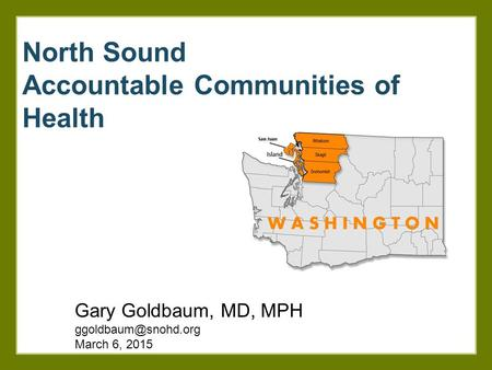 North Sound Accountable Communities of Health Gary Goldbaum, MD, MPH March 6, 2015.