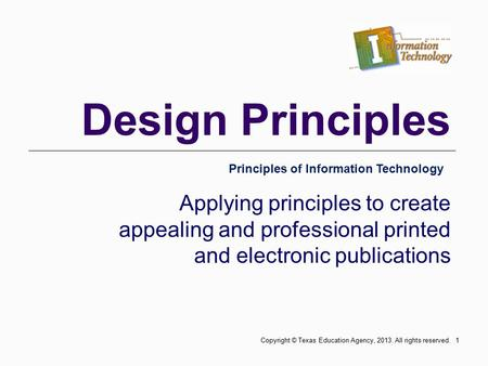 Design Principles Applying principles to create appealing and professional printed and electronic publications Principles of Information Technology 1Copyright.