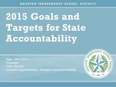 2015 Goals and Targets for State Accountability Date: 10/01/2014 Presenter: Carla Stevens Assistant Superintendent, Research and Accountability.
