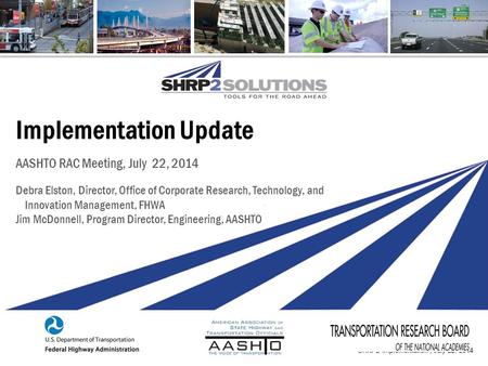 SHRP2 Implementation | July 22, 2014 Implementation Update AASHTO RAC Meeting, July 22, 2014 Debra Elston, Director, Office of Corporate Research, Technology,