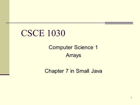 1 CSCE 1030 Computer Science 1 Arrays Chapter 7 in Small Java.