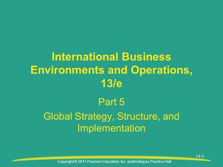 Copyright © 2011 Pearson Education, Inc. publishing as Prentice Hall 14-1 International Business Environments and Operations, 13/e Part 5 Global Strategy,