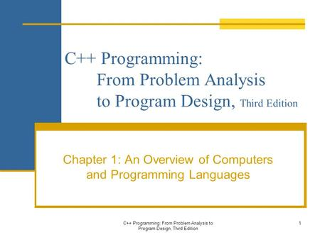 C++ Programming: From Problem Analysis to Program Design, Third Edition Chapter 1: An Overview of Computers and Programming Languages C++ Programming: