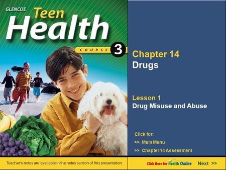 Chapter 14 Drugs Lesson 1 Drug Misuse and Abuse >> Main Menu Next >> >> Chapter 14 Assessment Click for: Teacher's notes are available in the notes section.
