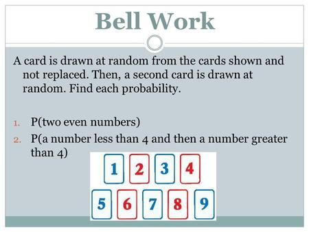 Bell Work A card is drawn at random from the cards shown and not replaced. Then, a second card is drawn at random. Find each probability. 1. P(two even.