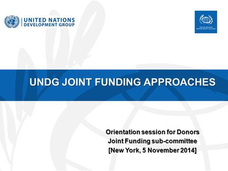 UNDG JOINT FUNDING APPROACHES Orientation session for Donors Joint Funding sub-committee [New York, 5 November 2014]