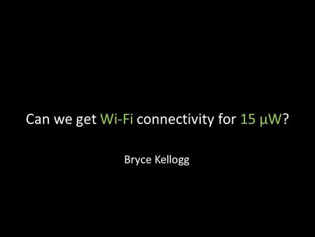 Can we get Wi-Fi connectivity for 15 µW? Bryce Kellogg.