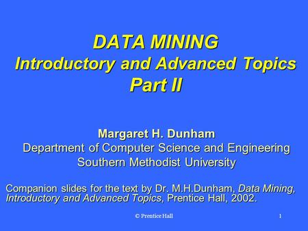 © Prentice Hall1 DATA MINING Introductory and Advanced Topics Part II Margaret H. Dunham Department of Computer Science and Engineering Southern Methodist.