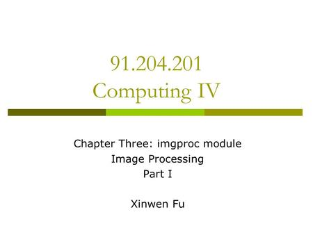 Chapter Three: imgproc module <strong>Image</strong> Processing Part I Xinwen Fu