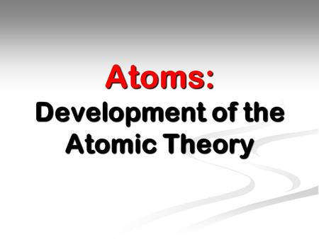 Atoms: Development of the Atomic Theory