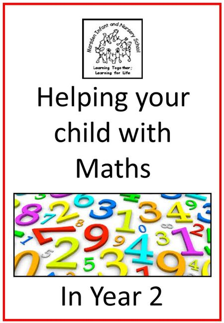 Helping your child with Maths In Year 2. Helping your child with Maths Try to make maths as much fun as possible - games, puzzles and jigsaws are a great.