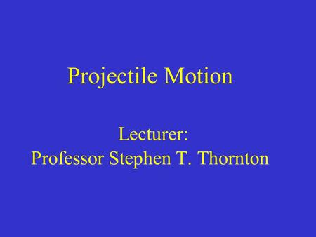 Projectile Motion Lecturer: Professor Stephen T. Thornton.